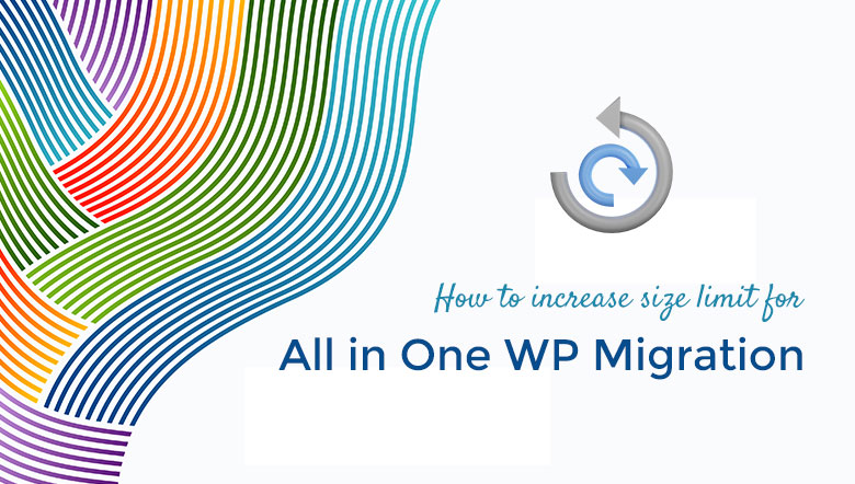 How to increase the import size limit in All in One WP Migration plugin
